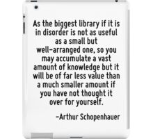 As the biggest library if it is in disorder is not as useful as a small but well-arranged one, so you may accumulate a vast amount of knowledge but it will be of far less value than a much smaller am iPad Case/Skin
