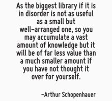 As the biggest library if it is in disorder is not as useful as a small but well-arranged one, so you may accumulate a vast amount of knowledge but it will be of far less value than a much smaller am by Quotr