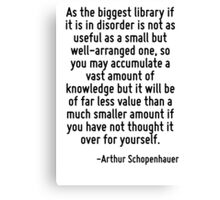 As the biggest library if it is in disorder is not as useful as a small but well-arranged one, so you may accumulate a vast amount of knowledge but it will be of far less value than a much smaller am Canvas Print