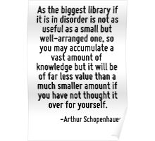 As the biggest library if it is in disorder is not as useful as a small but well-arranged one, so you may accumulate a vast amount of knowledge but it will be of far less value than a much smaller am Poster