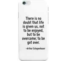 There is no doubt that life is given us, not to be enjoyed, but to be overcome; to be got over. iPhone Case/Skin