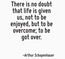 There is no doubt that life is given us, not to be enjoyed, but to be overcome; to be got over. by Quotr