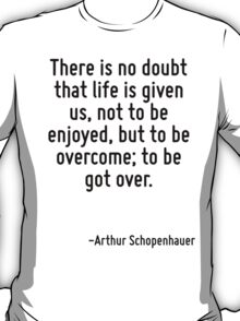 There is no doubt that life is given us, not to be enjoyed, but to be overcome; to be got over. T-Shirt