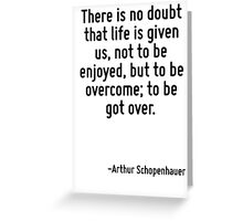 There is no doubt that life is given us, not to be enjoyed, but to be overcome; to be got over. Greeting Card