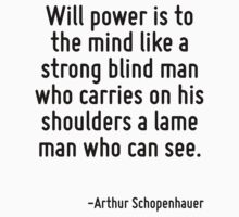 Will power is to the mind like a strong blind man who carries on his shoulders a lame man who can see. by Quotr