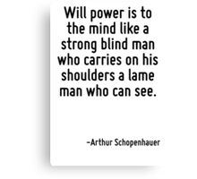 Will power is to the mind like a strong blind man who carries on his shoulders a lame man who can see. Canvas Print