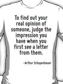 To find out your real opinion of someone, judge the impression you have when you first see a letter from them. T-Shirt
