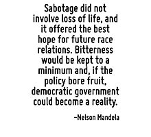 Sabotage did not involve loss of life, and it offered the best hope for future race relations. Bitterness would be kept to a minimum and, if the policy bore fruit, democratic government could become  Photographic Print