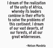 I dream of the realization of the unity of Africa, whereby its leaders combine in their efforts to solve the problems of this continent. I dream of our vast deserts, of our forests, of all our great  by Quotr