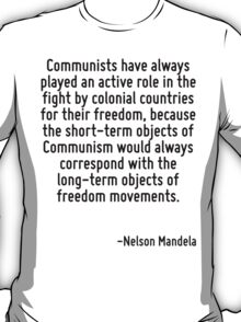Communists have always played an active role in the fight by colonial countries for their freedom, because the short-term objects of Communism would always correspond with the long-term objects of fr T-Shirt