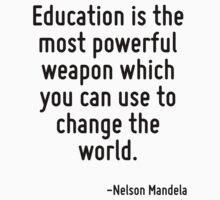 Education is the most powerful weapon which you can use to change the world. by Quotr