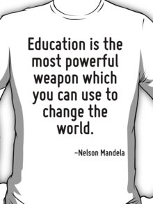 Education is the most powerful weapon which you can use to change the world. T-Shirt