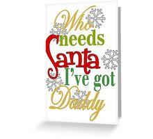 Who Needs Santa I've Got Daddy  Greeting Card