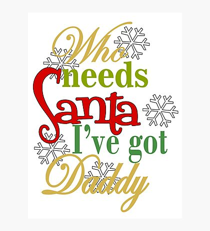 Who Needs Santa I've Got Daddy  Photographic Print