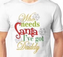 Who Needs Santa I've Got Daddy  Unisex T-Shirt