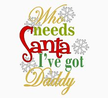 Who Needs Santa I've Got Daddy  Unisex T-Shirt