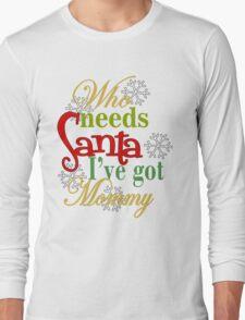 Who Needs Santa I've Got Mommy  Long Sleeve T-Shirt