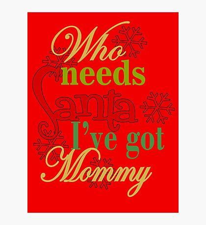Who Needs Santa I've Got Mommy  Photographic Print