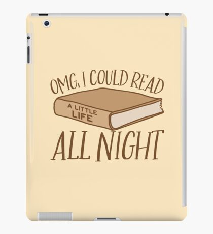 OMG, I could read a little life ALL NIGHT  iPad Case/Skin