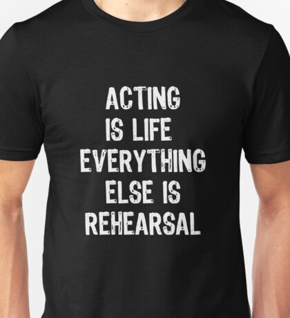 Acting Is Life Everything Else Is Rehearsal Unisex T-Shirt