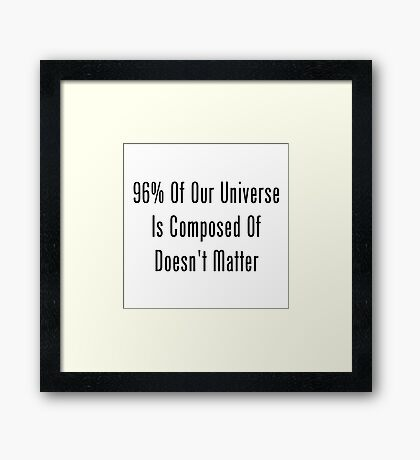 96% Of Our Universe Is Composed Of Doesn't Matter  Framed Print