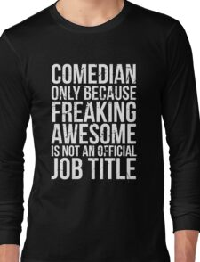 Comedian - Only Because Freaking Awesome is Not an Official Job Title Long Sleeve T-Shirt