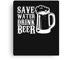 Save Water Drink Beer -Funny Beer Tee Canvas Print