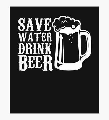 Save Water Drink Beer -Funny Beer Tee Photographic Print