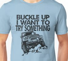 Buckle UP I want to try something   jeep T shirt Unisex T-Shirt