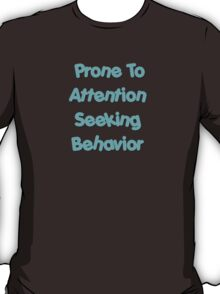 Prone To Attention Seeking Behavior T-Shirt
