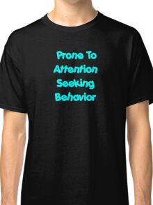 Prone To Attention Seeking Behavior Classic T-Shirt
