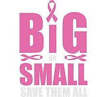 Big or small, save them all - cancer shirt Photographic Print