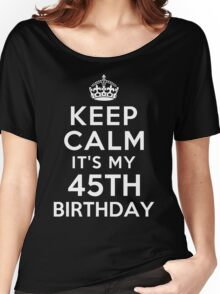 Keep Calm It Is My 45th Birthday Women's Relaxed Fit T-Shirt