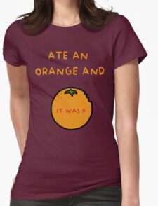 ATE AN ORANGE AND IT WAS K Womens Fitted T-Shirt