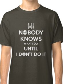 AUDIO ENGINEER - NOBODY KNOWS WHAT I DO UNTIL I DON'T DO IT Classic T-Shirt