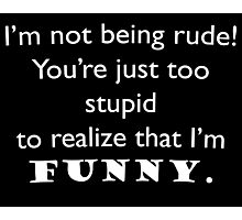 I'm not being rude Photographic Print