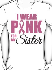 I wear pink for my sister - cancer shirt T-Shirt