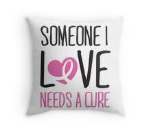 Someone I love needs a cure Throw Pillow