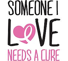Someone I love needs a cure Photographic Print
