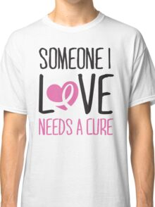 Someone I love needs a cure Classic T-Shirt