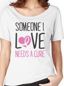 Someone I love needs a cure Women's Relaxed Fit T-Shirt
