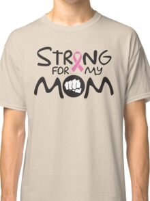 Strong for my mom - cancer shirt Classic T-Shirt