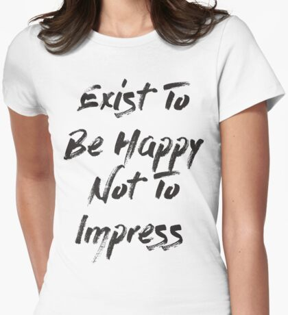 Exist To Be Happy Not To Impress  Womens Fitted T-Shirt