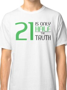 21 is only half the truth Classic T-Shirt