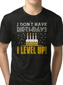 I don't have birthdays - I level up! Tri-blend T-Shirt