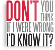 Don't you think if i were wrong I'd know it? Metal Print