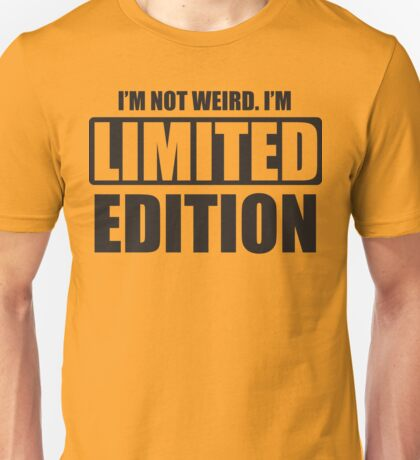 I'm not weird. I'm limited edition Unisex T-Shirt