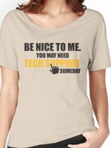 Be nice to me. You may need tech support someday Women's Relaxed Fit T-Shirt