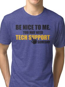 Be nice to me. You may need tech support someday Tri-blend T-Shirt