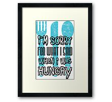I'm sorry for what I says when I was hungry Framed Print